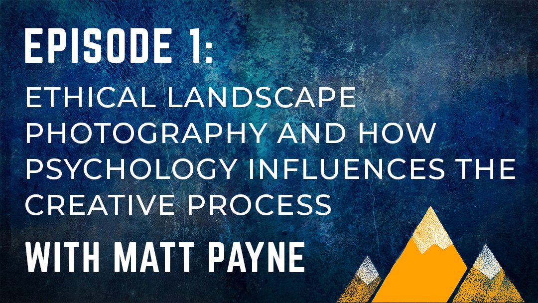 OPP #001: Ethical Landscape Photography and How Psychology Influences the Creative Process with Matt Payne